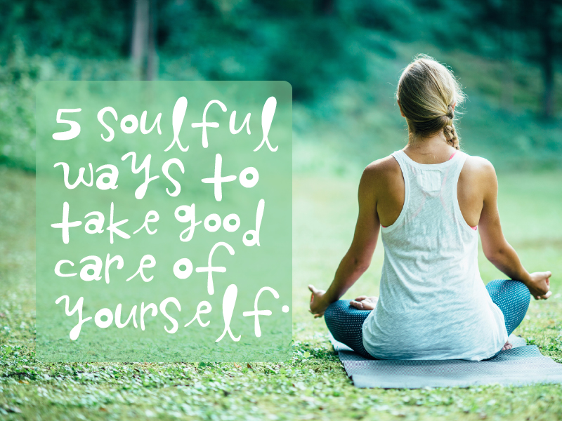 5 Soulful Ways to Take Good Care of Yourself