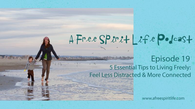 Podcast Episode 19: 5 Essential Tips to Living Freely – Feel Less Distracted & More Connected