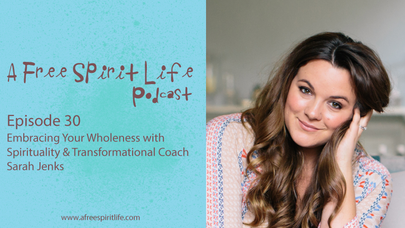 Podcast Episode 30: Embracing Your Wholeness with Spirituality & Transformational Coach Sarah Jenks