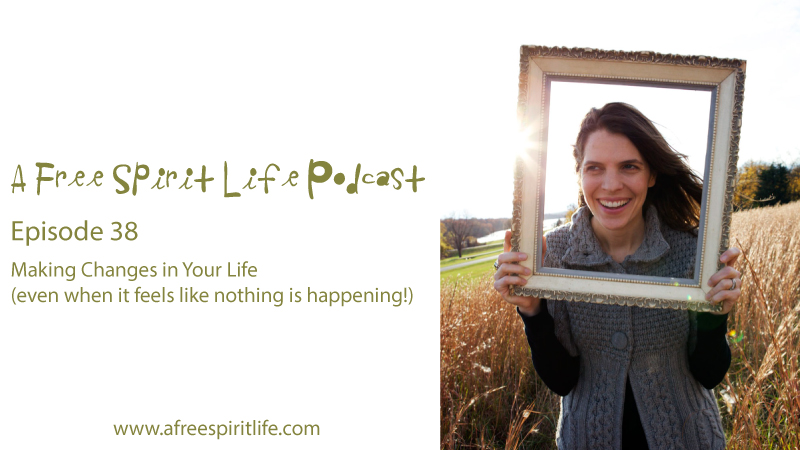 Podcast Episode 38: Making Changes in Your Life (even when it feels like nothing is happening)